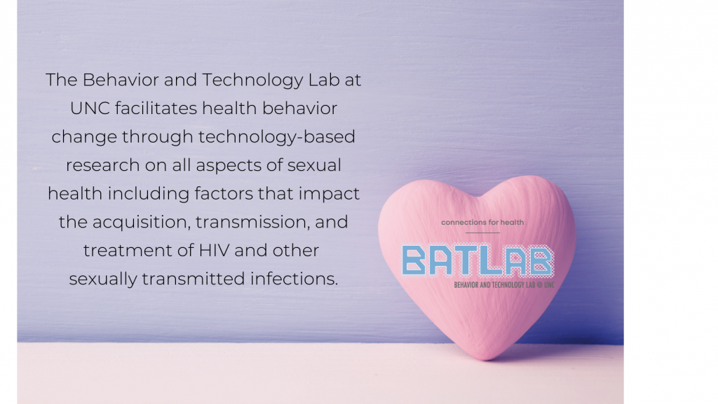 Pink heart with the BATLab logo on a purple background with text of the BATLab mission statement. The Behavior and Technology Lab at UNC facilitates health behavior change through technology-based research on all aspects of sexual health including factors that impact the acquisition, transmission, and treatment of HIV and other sexually transmitted infections.